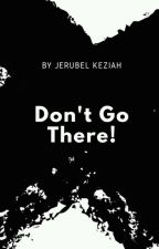 Don't Go There by JerubelKeziah