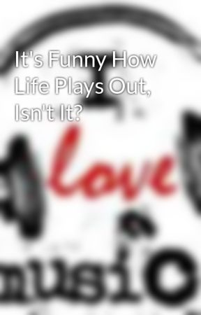 It's Funny How Life Plays Out, Isn't It? by MusicIsLife101
