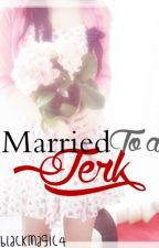 Married To a Jerk (ON HOLD) by biancakeyy