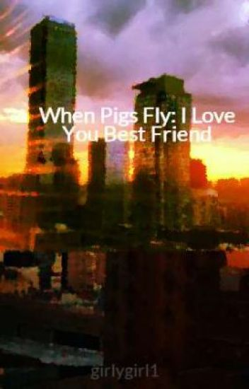 When Pigs Fly: I Love You Best Friend