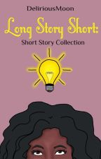 Long Story Short: A Short Story Collection by DeliriousMoon