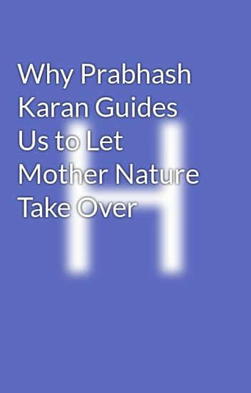 Why Prabhash Karan Guides Us to Let Mother Nature Take Over