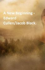 A New Beginning - Edward Cullen/Jacob Black. by lucciee