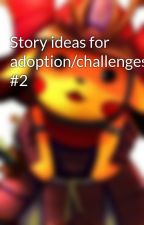 Story ideas for adoption/challenges #2 by Shogunlordpoke