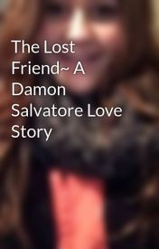 The Lost Friend~ A Damon Salvatore Love Story by kaitlynfawcett1