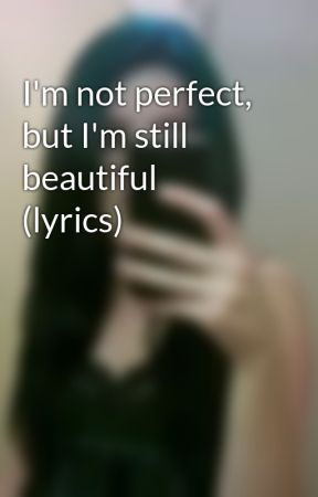 I'm not perfect, but I'm still beautiful (lyrics) by michaela_ferris