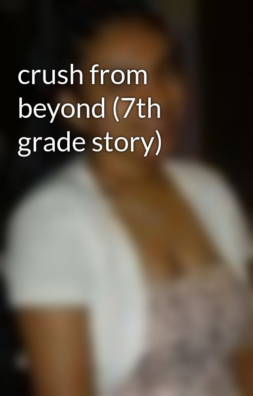 crush from beyond (7th grade story) by jessiedabestx3