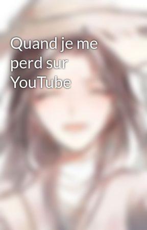 Quand je me perd sur YouTube  by Tsuki_ni