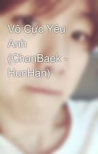Vô Cực Yêu Anh (ChanBaek - HunHan) by SMLover411