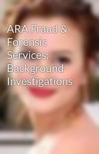 ARA Fraud & Forensic Services: Background Investigations by DesideriaFaux