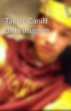 Taylor Caniff dirty imagine by magconbabys4321