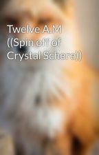 Twelve A.M ((Spin off of Crystal Schere)) by FloofTheFox