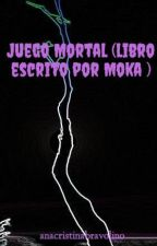 Juego Mortal (libro escrito por Moka ) by anacristinabravolino