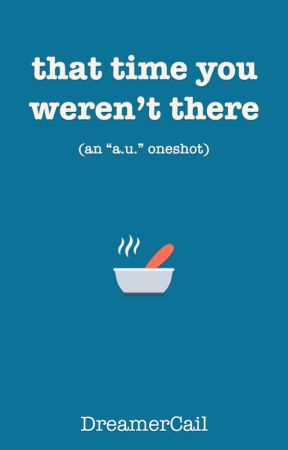 "that time you weren't there (an ""a.u."" oneshot) by DreamerCail"