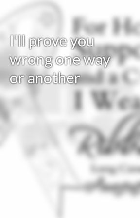 I'll prove you wrong one way or another by Dinosaur_says_RAWR