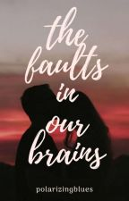 The Faults In Our Brains by ilalovesbrowneyes