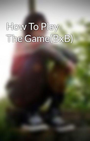 How To Play The Game(BxB) by xXxBlazeMayzeexXx