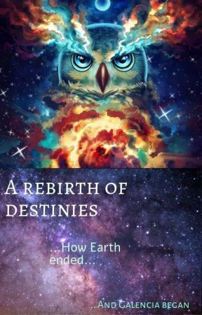 A Rebirth Of Destinies - How Earth Ended And Galencia Began Book 1 The Cause.  by KrystalFyre2004