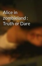 Alice in zombieland : Truth or Dare by hollandville