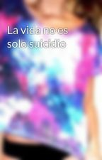 La vida no es solo suicidio by NancyACantu