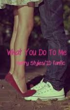 What You Do To Me (Harry Styles/1D fanfic) by psitsdelilah
