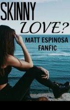 Skinny Love? (Matt Espinosa Fanfiction) by victoriafanficsxo