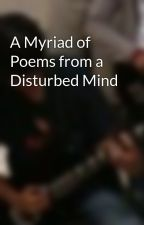 A Myriad of Poems from a Disturbed Mind by AhmedTheSloth