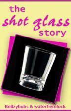 The Shot Glass Story by bellzyhemlock