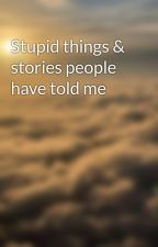 Stupid things & stories people have told me by Sami1895