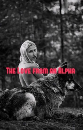 The Love From an Alpha {COMPLETED and EDITING SLOWLY}