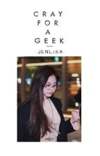Cray for a Geek - JENLISA (Completed) by Chuchu88