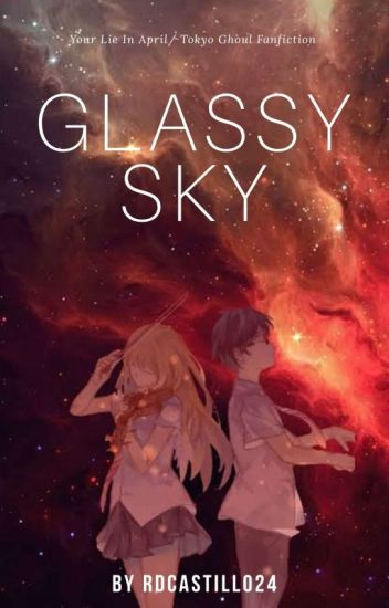 Glassy Sky (Your Lie In April/ Tokyo Ghoul Fanfiction)