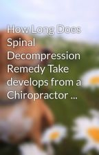 How Long Does Spinal Decompression Remedy Take develops from a Chiropractor ... by ali1chef