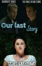 Our Last Story (Story of Divergent and The Fault In Our Stars) by andreiyaeliata