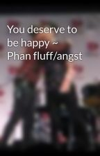You deserve to be happy ~ Phan fluff/angst by fandomsahoy