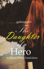 The Daughter of  A Hero (A Harry Potter Fan Fiction) by gothsinparis