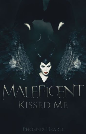Maleficent Kissed Me - Phoenix Heard - Wattpad