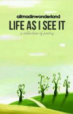Life as I see it by allmadinwonderland