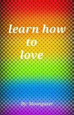 Learn How To Love by MoonGazer215
