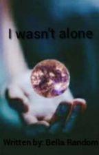I wasn't alone by bella_random1207