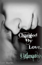 Changed by Love...Ultimately by tbmarkss