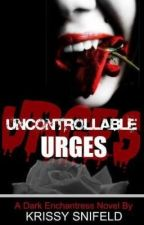 UNCONTROLLABLE URGES (The Dark Enchantress Series) by Just-Krissy
