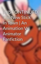 The New Stick In Town | An Animation Vs. Animator Fanfiction by Crazy_Peeper