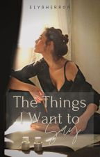 The Things I Want To Say by reezaherron