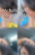 My Bullies Are In Love With Us (MB love story) by SabirahHoward