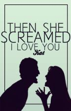Then She screamed I love You by bookbountiful