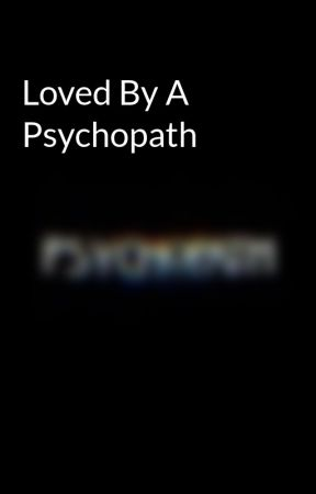Loved By A Psychopath by charmingpsychopath