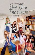 Shot Thru The Heart | Twice X Male Reader by ONCEmode_ON