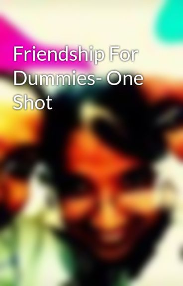 Friendship For Dummies- One Shot by Thebookangels