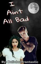 I Aint All Bad by BelieberFrantastic